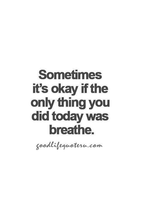 Sometimes it's okay if the only thing you did today was breathe